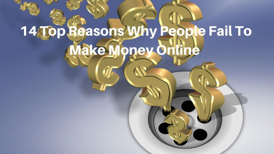 14 Top Reasons Why People Fail To Make Money Online